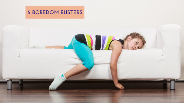 5 Boredom Busters